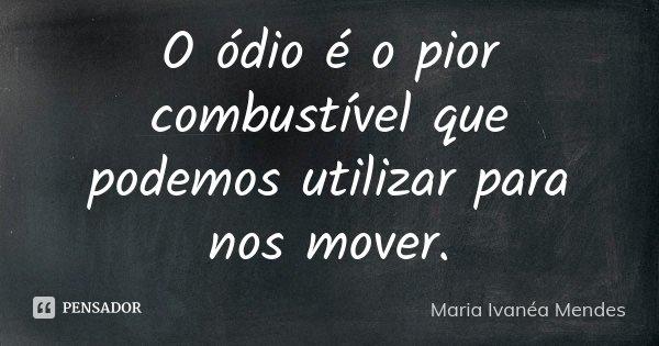 O ódio é o pior combustível que podemos utilizar para nos mover.... Frase de Maria Ivanéa Mendes.