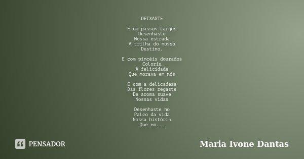DEIXASTE E em passos largos Desenhaste Nossa estrada A trilha do nosso Destino. E com pincéis dourados Coloriu A felicidade Que morava em nós E com a delicadeza... Frase de Maria Ivone Dantas.