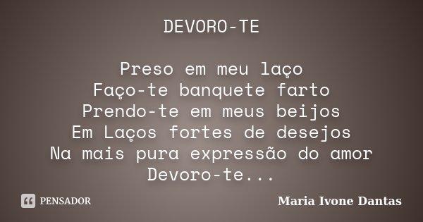 DEVORO-TE Preso em meu laço Faço-te banquete farto Prendo-te em meus beijos Em Laços fortes de desejos Na mais pura expressão do amor Devoro-te...... Frase de Maria Ivone Dantas.