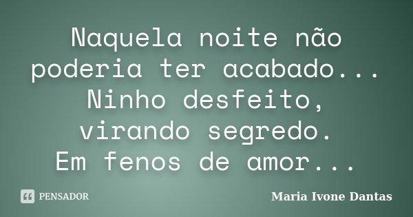 Naquela noite não poderia ter acabado... Ninho desfeito, virando segredo. Em fenos de amor...... Frase de Maria Ivone Dantas.