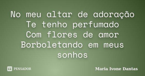 No meu altar de adoração Te tenho perfumado Com flores de amor Borboletando em meus sonhos... Frase de Maria Ivone Dantas.