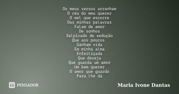 Os meus versos arranham O céu do meu querer O mel que escorre Das minhas palavras Falam de amor De sonhos Salpicado de sedução Que aos poucos Ganham vida Em min... Frase de Maria Ivone Dantas.