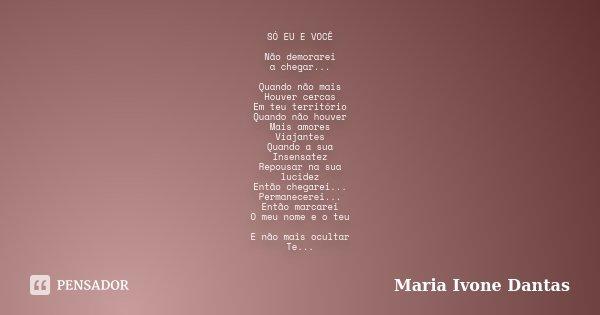 SÓ EU E VOCÊ Não demorarei a chegar... Quando não mais Houver cercas Em teu território Quando não houver Mais amores Viajantes Quando a sua Insensatez Repousar ... Frase de Maria Ivone Dantas.
