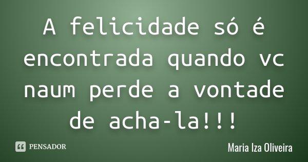 A felicidade só é encontrada quando vc naum perde a vontade de acha-la!!!... Frase de Maria Iza Oliveira.