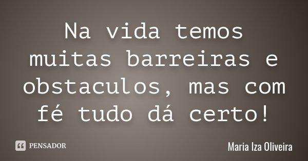 Na vida temos muitas barreiras e obstaculos, mas com fé tudo dá certo!... Frase de Maria Iza Oliveira.