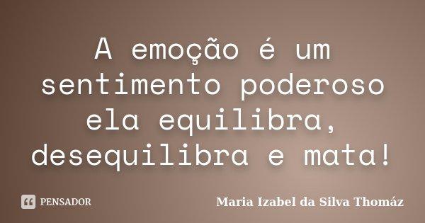 A emoção é um sentimento poderoso ela equilibra, desequilibra e mata!... Frase de Maria Izabel da Silva Thomáz.