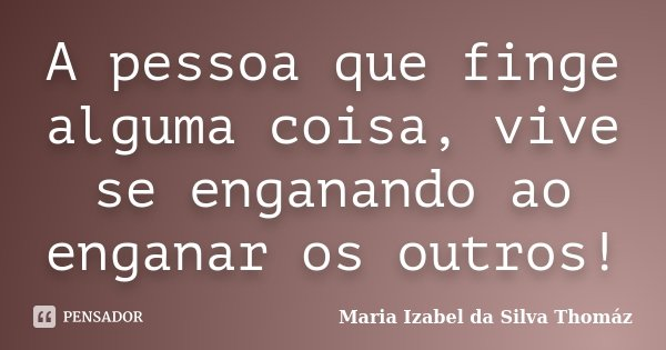 A pessoa que finge alguma coisa, vive se enganando ao enganar os outros!... Frase de Maria Izabel da Silva Thomáz.