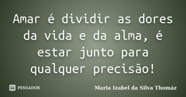 Amar é dividir as dores da vida e da alma, é estar junto para qualquer precisão!... Frase de Maria Izabel da Silva Thomáz.