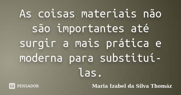 As coisas materiais não são importantes até surgir a mais prática e moderna para substituí-las.... Frase de Maria Izabel da Silva Thomáz.