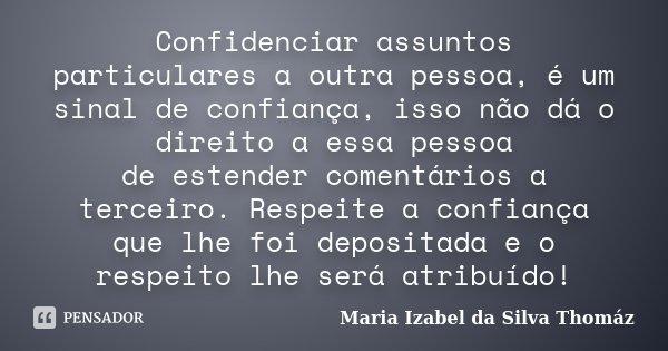 Confidenciar assuntos particulares a outra pessoa, é um sinal de confiança, isso não dá o direito a essa pessoa de estender comentários a terceiro. Respeite a c... Frase de Maria Izabel da Silva Thomáz.