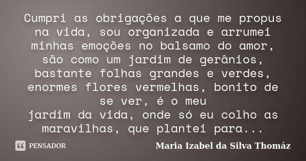 Cumpri as obrigações a que me propus na vida, sou organizada e arrumei minhas emoções no balsamo do amor, são como um jardim de gerânios, bastante folhas grande... Frase de Maria Izabel da Silva Thomáz.