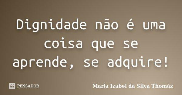 Dignidade não é uma coisa que se aprende, se adquire!... Frase de Maria Izabel da Silva Thomáz.