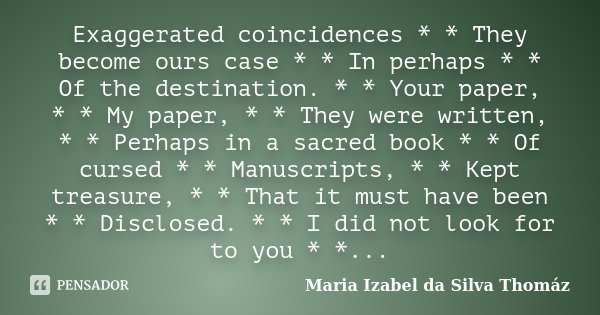 Exaggerated coincidences * * They become ours case * * In perhaps * * Of the destination. * * Your paper, * * My paper, * * They were written, * * Perhaps in a ... Frase de Maria Izabel da Silva Thomáz.