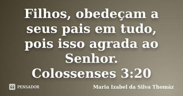 Filhos, obedeçam a seus pais em tudo, pois isso agrada ao Senhor. Colossenses 3:20... Frase de Maria Izabel da Silva Thomáz.