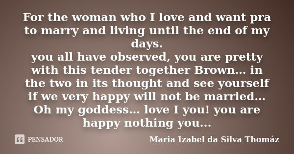 For the woman who I love and want pra to marry and living until the end of my days. you all have observed, you are pretty with this tender together Brown… in th... Frase de Maria Izabel da Silva Thomáz.