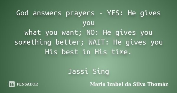 God answers prayers - YES: He gives you what you want; NO: He gives you something better; WAIT: He gives you His best in His time. Jassi Sing... Frase de Maria Izabel da Silva Thomáz.