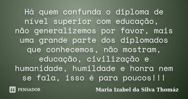 Há quem confunda o diploma de nível superior com educação, não generalizemos por favor, mais uma grande parte dos diplomados que conhecemos, não mostram, educaç... Frase de Maria Izabel da Silva Thomáz.
