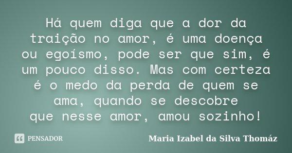 Há quem diga que a dor da traição no amor, é uma doença ou egoísmo, pode ser que sim, é um pouco disso. Mas com certeza é o medo da perda de quem se ama, quando... Frase de Maria Izabel da Silva Thomáz.