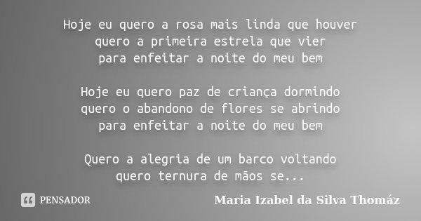 Hoje eu quero a rosa mais linda que houver quero a primeira estrela que vier para enfeitar a noite do meu bem Hoje eu quero paz de criança dormindo quero o aban... Frase de Maria Izabel da Silva Thomáz.