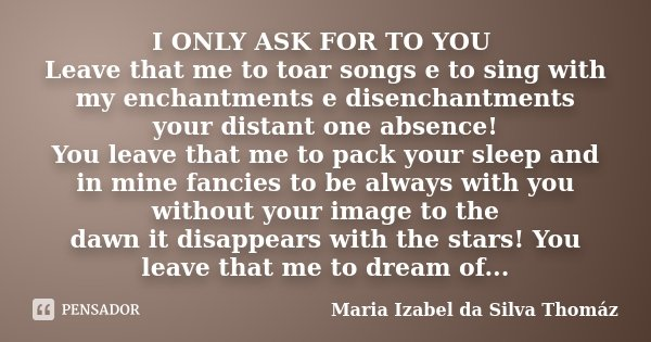 I ONLY ASK FOR TO YOU Leave that me to toar songs e to sing with my enchantments e disenchantments your distant one absence! You leave that me to pack your slee... Frase de Maria Izabel da Silva Thomáz.