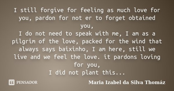 I still forgive for feeling as much love for you, pardon for not er to forget obtained you, I do not need to speak with me, I am as a pilgrim of the love, packe... Frase de Maria Izabel da Silva Thomáz.