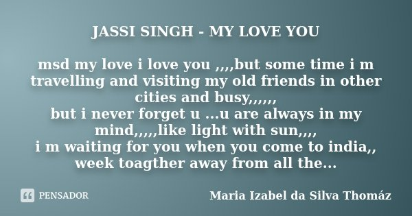 JASSI SINGH - MY LOVE YOU msd my love i love you ,,,,but some time i m travelling and visiting my old friends in other cities and busy,,,,,, but i never forget ... Frase de Maria Izabel da Silva Thomáz.