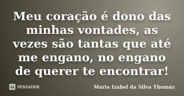 Meu coração é dono das minhas vontades, as vezes são tantas que até me engano, no engano de querer te encontrar!... Frase de Maria Izabel da Silva Thomáz.