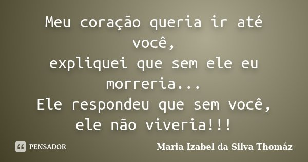 Meu coração queria ir até você, expliquei que sem ele eu morreria... Ele respondeu que sem você, ele não viveria!!!... Frase de Maria Izabel da Silva Thomáz.