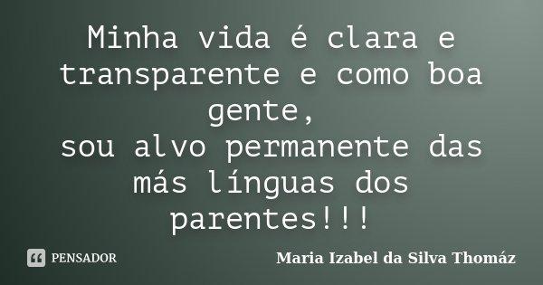 Minha vida é clara e transparente e como boa gente, sou alvo permanente das más línguas dos parentes!!!... Frase de Maria Izabel da Silva Thomáz.