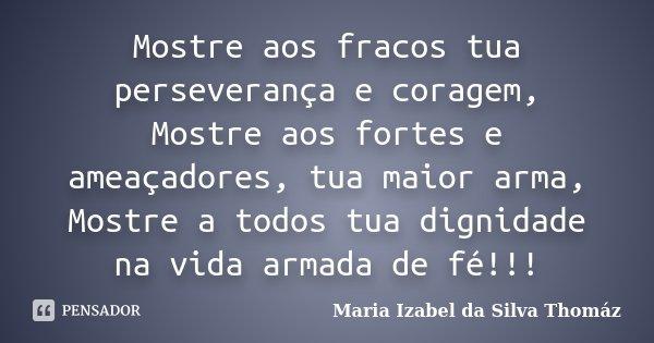 Mostre aos fracos tua perseverança e coragem, Mostre aos fortes e ameaçadores, tua maior arma, Mostre a todos tua dignidade na vida armada de fé!!!... Frase de Maria Izabel da Silva Thomaz.