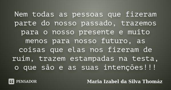 Nem todas as pessoas que fizeram parte do nosso passado, trazemos para o nosso presente e muito menos para nosso futuro, as coisas que elas nos fizeram de ruim,... Frase de Maria Izabel da Silva Thomáz.
