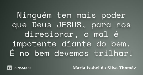 Ninguém tem mais poder que Deus JESUS, para nos direcionar, o mal é impotente diante do bem. É no bem devemos trilhar!... Frase de Maria Izabel da Silva Thomáz.