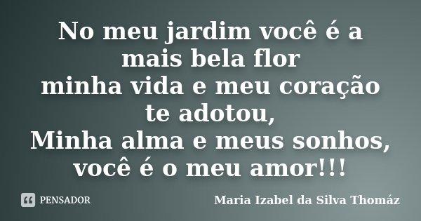 No meu jardim você é a mais bela flor minha vida e meu coração te adotou, Minha alma e meus sonhos, você é o meu amor!!!... Frase de Maria Izabel da Silva Thomáz.