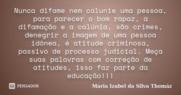 Nunca difame nem calunie uma pessoa, para parecer o bom rapaz, a difamação e a calúnia, são crimes, denegrir a imagem de uma pessoa idônea, é atitude criminosa,... Frase de Maria Izabel da Silva Thomáz.