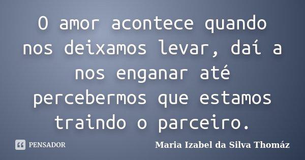 O amor acontece quando nos deixamos levar, daí a nos enganar até percebermos que estamos traindo o parceiro.... Frase de Maria Izabel da Silva Thomáz.