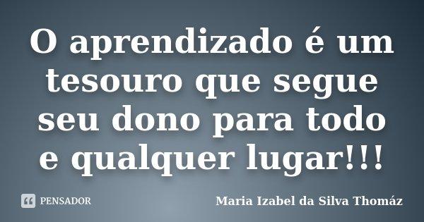 O aprendizado é um tesouro que segue seu dono para todo e qualquer lugar!!!... Frase de Maria Izabel da Silva Thomáz.