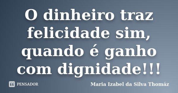O dinheiro traz felicidade sim, quando é ganho com dignidade!!!... Frase de Maria Izabel da Silva Thomáz.