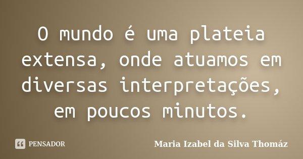 O mundo é uma plateia extensa, onde atuamos em diversas interpretações, em poucos minutos.... Frase de Maria Izabel da Silva Thomaz.
