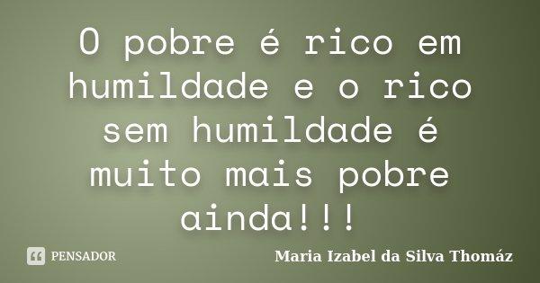 O pobre é rico em humildade e o rico sem humildade é muito mais pobre ainda!!!... Frase de Maria Izabel da Silva Thomaz.