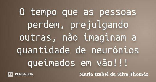 O tempo que as pessoas perdem, prejulgando outras, não imaginam a quantidade de neurônios queimados em vão!!!... Frase de Maria Izabel da Silva Thomaz.