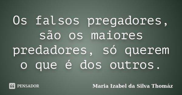 Os falsos pregadores, são os maiores predadores, só querem o que é dos outros.... Frase de Maria Izabel da Silva Thomaz.