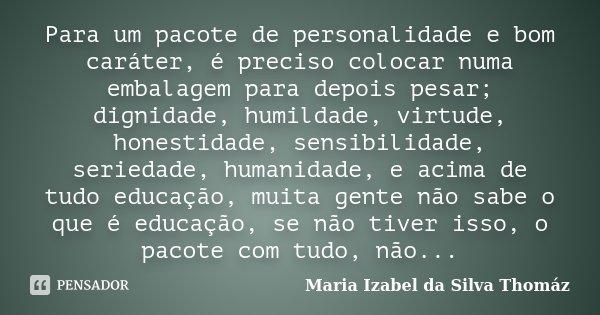 Para um pacote de personalidade e bom caráter, é preciso colocar numa embalagem para depois pesar; dignidade, humildade, virtude, honestidade, sensibilidade, se... Frase de Maria Izabel da Silva Thomáz.