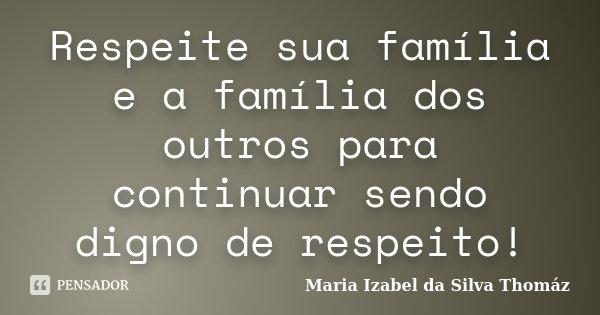 Respeite sua família e a família dos outros para continuar sendo digno de respeito!... Frase de Maria Izabel da Silva Thomáz.