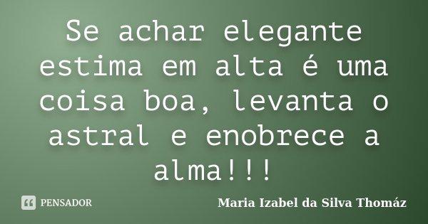 Se achar elegante estima em alta é uma coisa boa, levanta o astral e enobrece a alma!!!... Frase de Maria Izabel da Silva Thomáz.