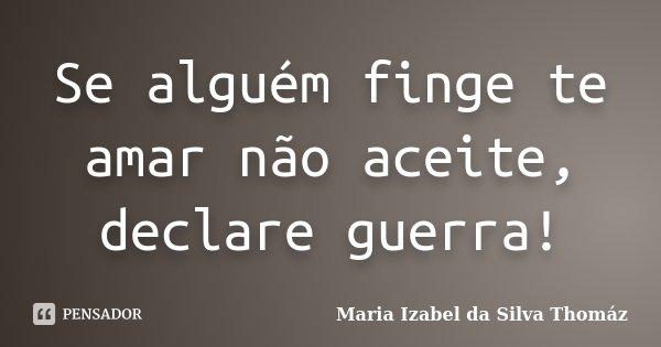 Se alguém finge te amar não aceite, declare guerra!... Frase de Maria Izabel da Silva Thomáz.