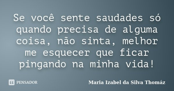 Se você sente saudades só quando precisa de alguma coisa, não sinta, melhor me esquecer que ficar pingando na minha vida!... Frase de Maria Izabel da Silva Thomáz.