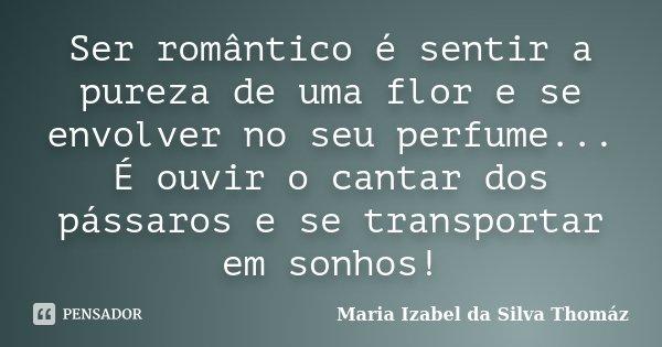 Ser romântico é sentir a pureza de uma flor e se envolver no seu perfume... É ouvir o cantar dos pássaros e se transportar em sonhos!... Frase de Maria Izabel da Silva Thomáz.
