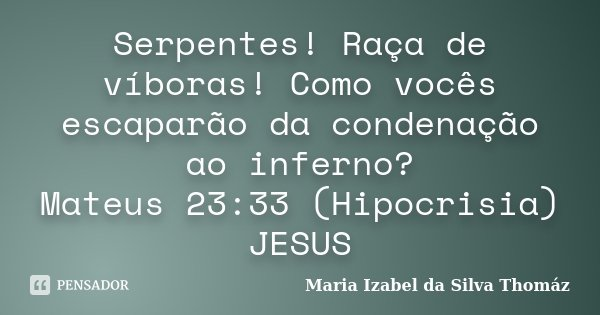 Serpentes! Raça de víboras! Como vocês escaparão da condenação ao inferno? Mateus 23:33 (Hipocrisia) JESUS... Frase de Maria Izabel da Silva Thomáz.