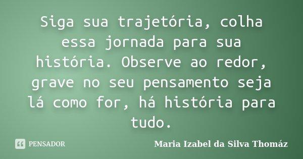 Siga sua trajetória, colha essa jornada para sua história. Observe ao redor, grave no seu pensamento seja lá como for, há história para tudo.... Frase de Maria Izabel da Silva Thomáz.