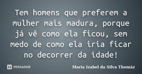 Tem homens que preferem a mulher mais madura, porque já vê como ela ficou, sem medo de como ela iria ficar no decorrer da idade!... Frase de Maria Izabel da Silva Thomáz.